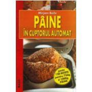 Paine in cuptorul automat - peste 120 retete pentru 750g si 1000g paine