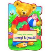 Teddy Bear, ursuleț, mergi la joacă!